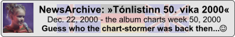 NewsArchive: »Tónlistinn 50. vika 2000« Dec. 22, 2000 - the album charts week 50, 2000 Guess who the chart-stormer was back then...